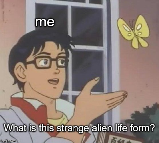 Is This A Pigeon Meme | me What is this strange alien life form? | image tagged in memes,is this a pigeon | made w/ Imgflip meme maker