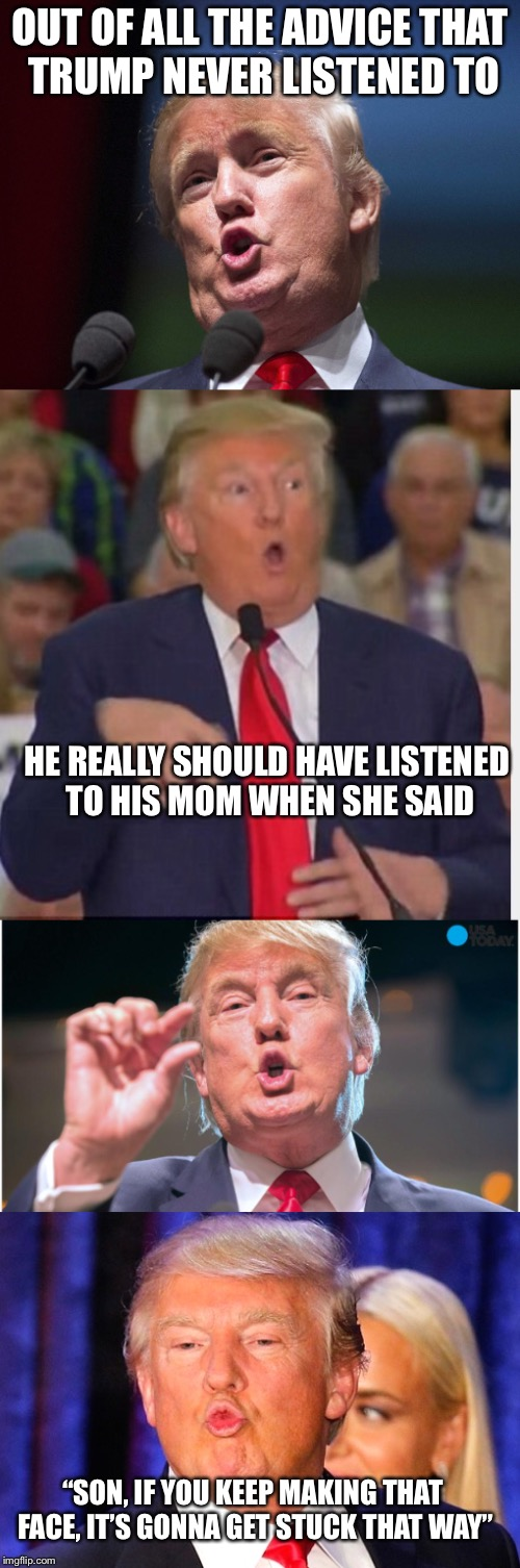 "Permanent Duck face | OUT OF ALL THE ADVICE THAT TRUMP NEVER LISTENED TO HE REALLY SHOULD HAVE LISTENED TO HIS MOM WHEN SHE SAID ""SON, IF YOU KEEP MAKING THAT FAC 