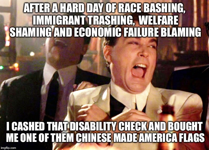 Good Fellas Hilarious Meme | AFTER A HARD DAY OF RACE BASHING, IMMIGRANT TRASHING,  WELFARE SHAMING AND ECONOMIC FAILURE BLAMING I CASHED THAT DISABILITY CHECK AND BOUGH | image tagged in memes,good fellas hilarious | made w/ Imgflip meme maker