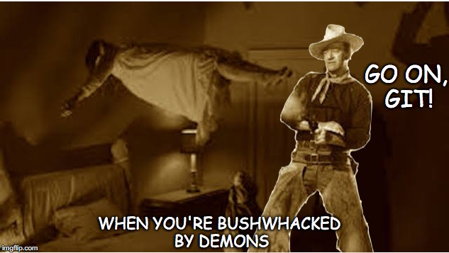 If you need a powerful spirit, call The Texorcist | GO ON, GIT! WHEN YOU'RE BUSHWHACKED BY DEMONS | image tagged in exorcist,john wayne,demons,spirit,ghost | made w/ Imgflip meme maker