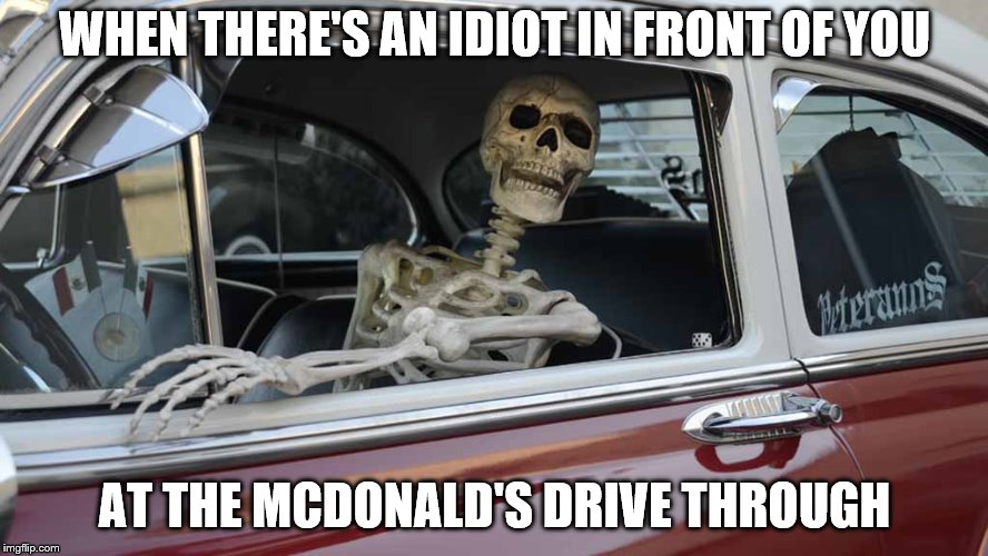 Waiting Skeleton Car | WHEN THERE'S AN IDIOT IN FRONT OF YOU AT THE MCDONALD'S DRIVE THROUGH | image tagged in waiting skeleton car | made w/ Imgflip meme maker