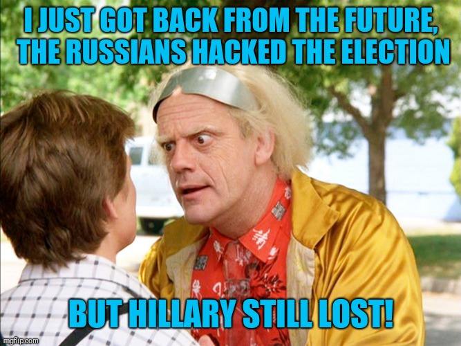 I JUST GOT BACK FROM THE FUTURE, THE RUSSIANS HACKED THE ELECTION BUT HILLARY STILL LOST! | image tagged in back to the future | made w/ Imgflip meme maker