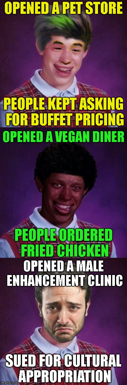 If It Wasn't For Bad Luck... | OPENED A PET STORE SUED FOR CULTURAL APPROPRIATION PEOPLE KEPT ASKING FOR BUFFET PRICING OPENED A VEGAN DINER PEOPLE ORDERED FRIED CHICKEN O | image tagged in bad luck brian,blb,racism,racist,harmony,stereotypes | made w/ Imgflip meme maker