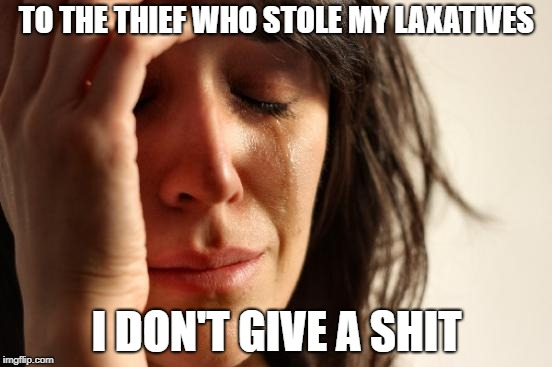 First World Problems Meme | TO THE THIEF WHO STOLE MY LAXATIVES I DON'T GIVE A SHIT | image tagged in memes,first world problems | made w/ Imgflip meme maker