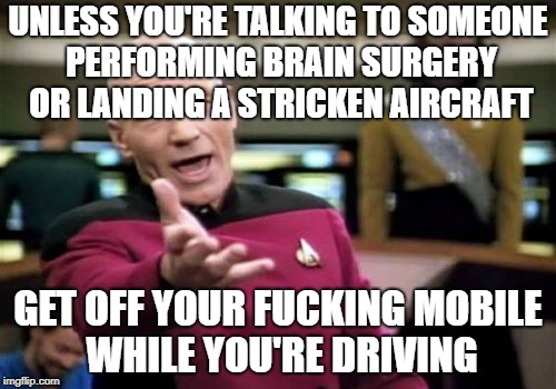 What you're talking about is not that important! | UNLESS YOU'RE TALKING TO SOMEONE PERFORMING BRAIN SURGERY OR LANDING A STRICKEN AIRCRAFT GET OFF YOUR F**KING MOBILE WHILE YOU'RE DRIVING | image tagged in memes,picard wtf,mobile,driving,cell phone | made w/ Imgflip meme maker