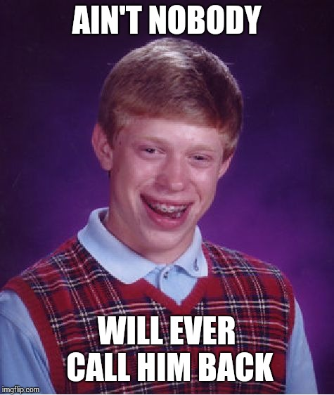 Bad Luck Brian Meme | AIN'T NOBODY WILL EVER CALL HIM BACK | image tagged in memes,bad luck brian | made w/ Imgflip meme maker