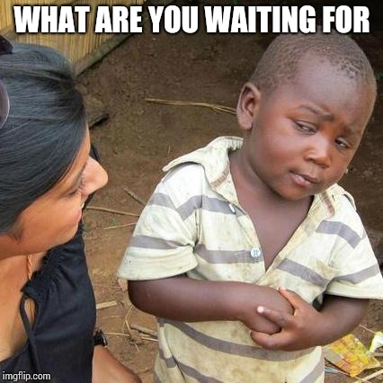 Third World Skeptical Kid Meme | WHAT ARE YOU WAITING FOR | image tagged in memes,third world skeptical kid | made w/ Imgflip meme maker