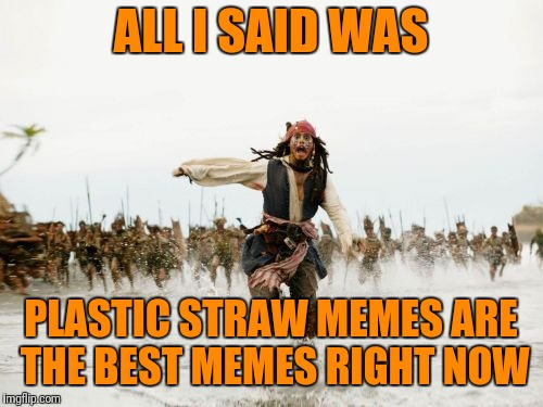 Just kidding. Only wanted to make another straw meme.  | ALL I SAID WAS PLASTIC STRAW MEMES ARE THE BEST MEMES RIGHT NOW | image tagged in memes,jack sparrow being chased,plastic straws | made w/ Imgflip meme maker
