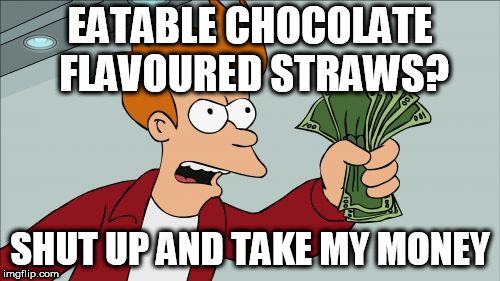 Shut Up And Take My Money Fry | EATABLE CHOCOLATE FLAVOURED STRAWS? SHUT UP AND TAKE MY MONEY | image tagged in memes,shut up and take my money fry | made w/ Imgflip meme maker