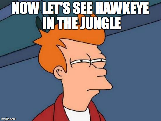 Futurama Fry Meme | NOW LET'S SEE HAWKEYE IN THE JUNGLE | image tagged in memes,futurama fry | made w/ Imgflip meme maker