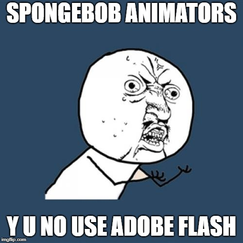 Y U No Meme | SPONGEBOB ANIMATORS Y U NO USE ADOBE FLASH | image tagged in memes,y u no | made w/ Imgflip meme maker