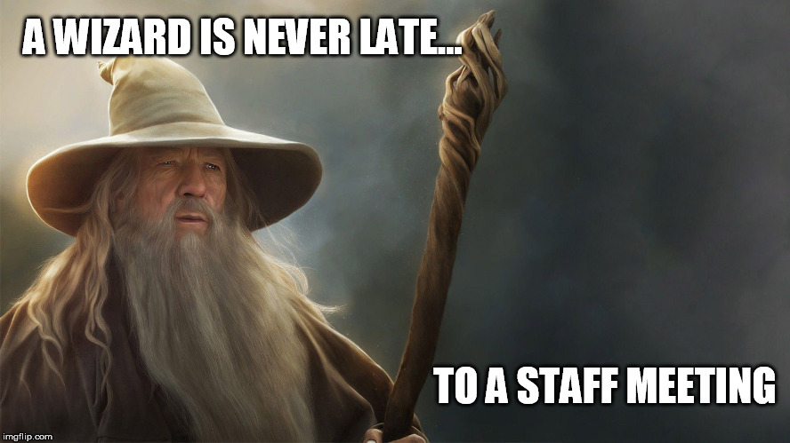 Getting Down to Wizness | A WIZARD IS NEVER LATE... TO A STAFF MEETING | image tagged in gandalf,wizard,late,meeting,staff | made w/ Imgflip meme maker