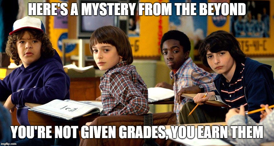HERE'S A MYSTERY FROM THE BEYOND YOU'RE NOT GIVEN GRADES, YOU EARN THEM | image tagged in stranger things | made w/ Imgflip meme maker