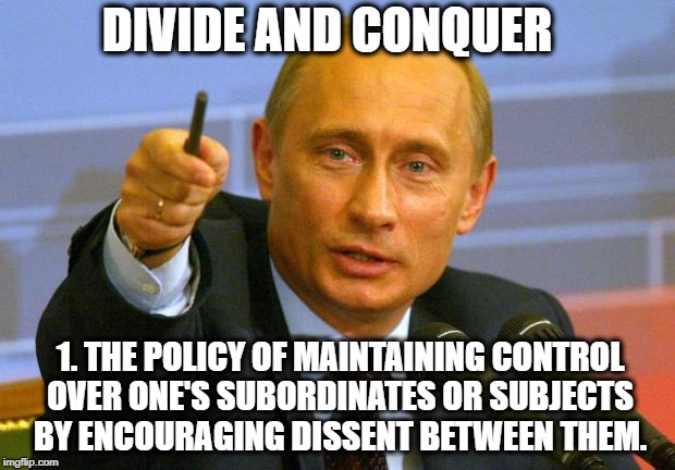 Good Guy Putin Meme | DIVIDE AND CONQUER 1. THE POLICY OF MAINTAINING CONTROL OVER ONE'S SUBORDINATES OR SUBJECTS BY ENCOURAGING DISSENT BETWEEN THEM. | image tagged in memes,good guy putin | made w/ Imgflip meme maker