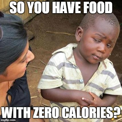 Third World Skeptical Kid Meme | SO YOU HAVE FOOD WITH ZERO CALORIES? | image tagged in memes,third world skeptical kid | made w/ Imgflip meme maker