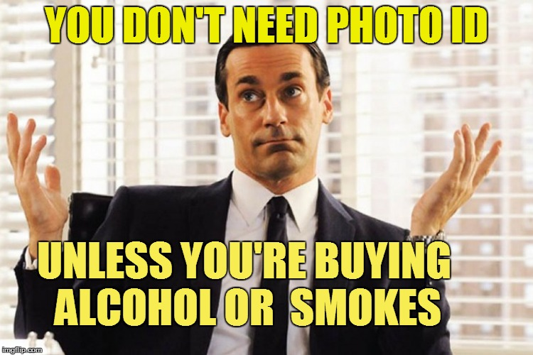 YOU DON'T NEED PHOTO ID UNLESS YOU'RE BUYING ALCOHOL OR  SMOKES | made w/ Imgflip meme maker