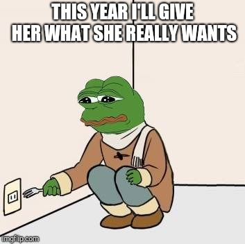 Pepe with fork | THIS YEAR I'LL GIVE HER WHAT SHE REALLY WANTS | image tagged in pepe with fork | made w/ Imgflip meme maker