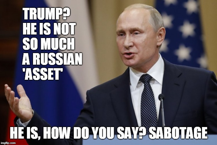 Putin on the Ritz | TRUMP? HE IS NOT   SO MUCH A RUSSIAN  'ASSET' HE IS, HOW DO YOU SAY? SABOTAGE | image tagged in vladimir putin,donald trump | made w/ Imgflip meme maker