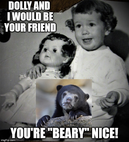 "Cheery tot and bored doll | DOLLY AND I WOULD BE YOUR FRIEND YOU'RE ""BEARY"" NICE! 