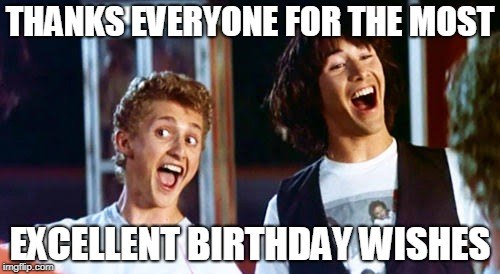 THANKS EVERYONE FOR THE MOST EXCELLENT BIRTHDAY WISHES | image tagged in thanks everyone for the most excellent birthday wishes | made w/ Imgflip meme maker