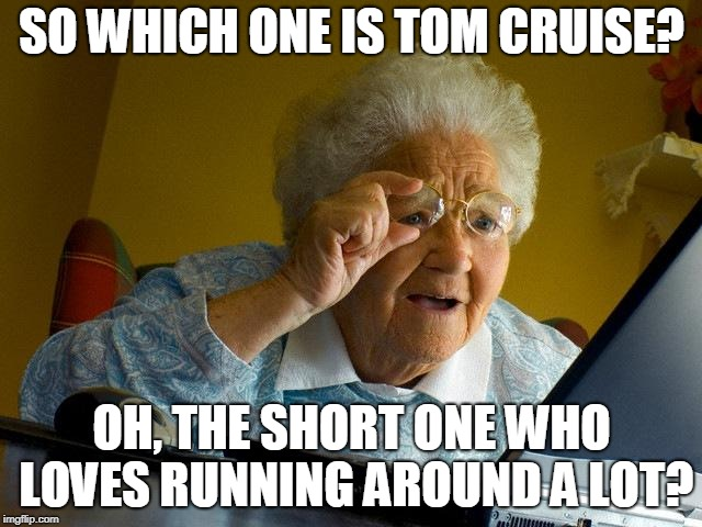 ...and jumping onto things, and hanging from cables. | SO WHICH ONE IS TOM CRUISE? OH, THE SHORT ONE WHO LOVES RUNNING AROUND A LOT? | image tagged in memes,grandma finds the internet,movie,tom cruise,stunt,mission impossible | made w/ Imgflip meme maker