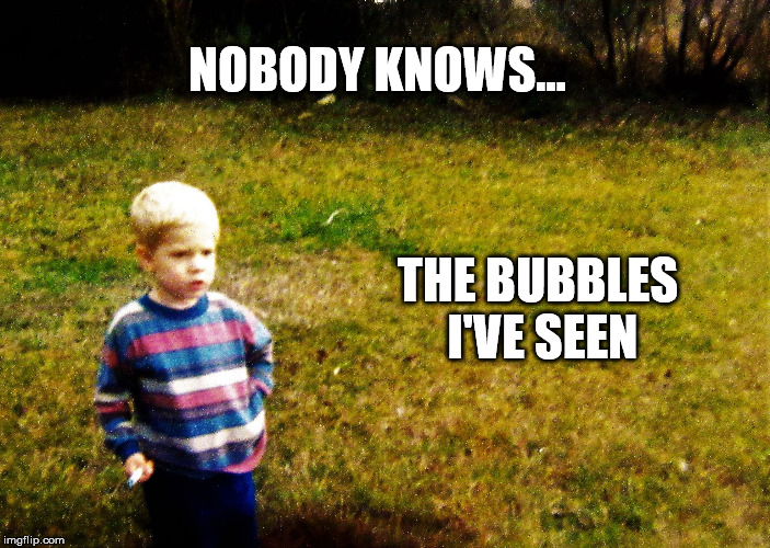 NOBODY KNOWS... THE BUBBLES I'VE SEEN | image tagged in i wonder boy | made w/ Imgflip meme maker