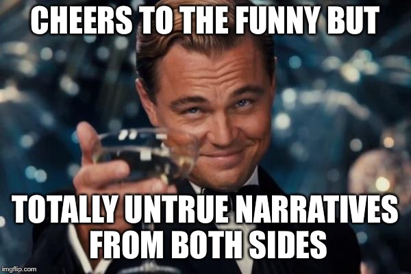 Leonardo Dicaprio Cheers Meme | CHEERS TO THE FUNNY BUT TOTALLY UNTRUE NARRATIVES FROM BOTH SIDES | image tagged in memes,leonardo dicaprio cheers | made w/ Imgflip meme maker