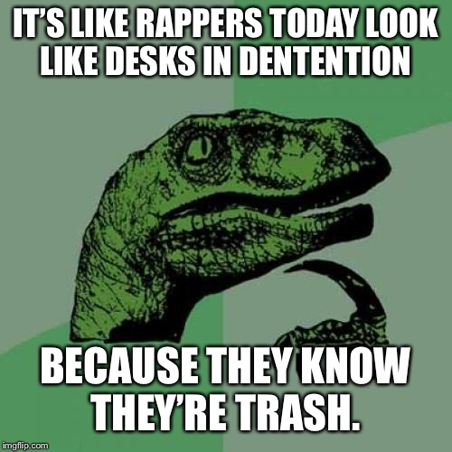 Philosoraptor Meme | IT'S LIKE RAPPERS TODAY LOOK LIKE DESKS IN DENTENTION BECAUSE THEY KNOW THEY'RE TRASH. | image tagged in memes,philosoraptor | made w/ Imgflip meme maker