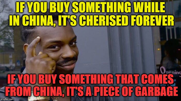 Roll Chinese Think About It |  IF YOU BUY SOMETHING WHILE IN CHINA, IT'S CHERISED FOREVER; IF YOU BUY SOMETHING THAT COMES FROM CHINA, IT'S A PIECE OF GARBAGE | image tagged in memes,roll safe think about it,funny,china,made in china,best buy | made w/ Imgflip meme maker