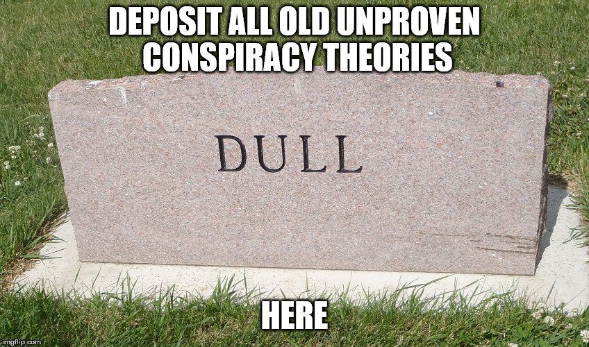 stoned and bored | DEPOSIT ALL OLD UNPROVEN CONSPIRACY THEORIES HERE | image tagged in stoned and bored | made w/ Imgflip meme maker