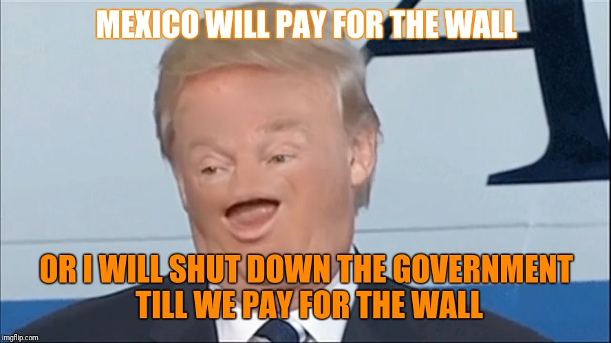 MEXICO WILL PAY FOR THE WALL OR I WILL SHUT DOWN THE GOVERNMENT TILL WE PAY FOR THE WALL | made w/ Imgflip meme maker
