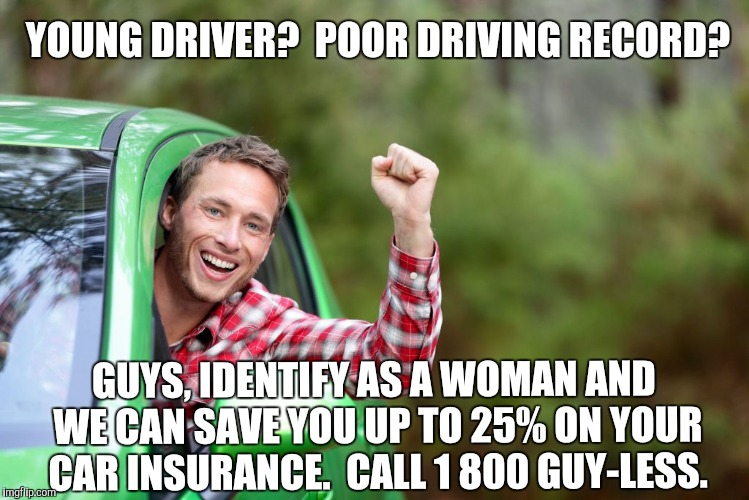 Why Pay More? | YOUNG DRIVER?  POOR DRIVING RECORD? GUYS, IDENTIFY AS A WOMAN AND WE CAN SAVE YOU UP TO 25% ON YOUR CAR INSURANCE.  CALL 1 800 GUY-LESS. | image tagged in gender indentification,car insurance | made w/ Imgflip meme maker