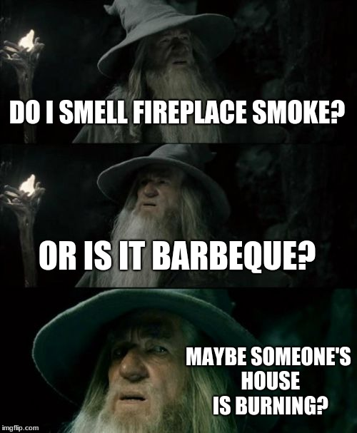 Is someone burning rubbish? The burn ban is on... | DO I SMELL FIREPLACE SMOKE? OR IS IT BARBEQUE? MAYBE SOMEONE'S HOUSE IS BURNING? | image tagged in memes,confused gandalf | made w/ Imgflip meme maker