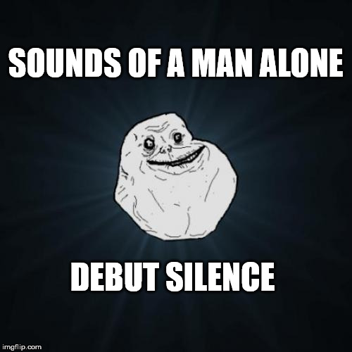 Forever Alone Meme | SOUNDS OF A MAN ALONE DEBUT SILENCE | image tagged in memes,forever alone | made w/ Imgflip meme maker