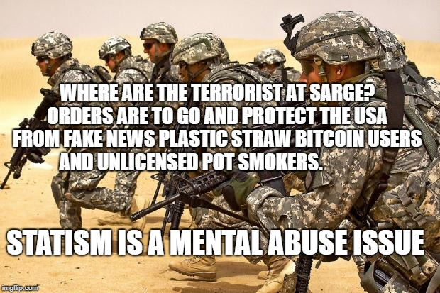 Military  | WHERE ARE THE TERRORIST AT SARGE? ORDERS ARE TO GO AND PROTECT THE USA FROM FAKE NEWS PLASTIC STRAW BITCOIN USERS AND UNLICENSED POT SMOKERS | image tagged in military | made w/ Imgflip meme maker