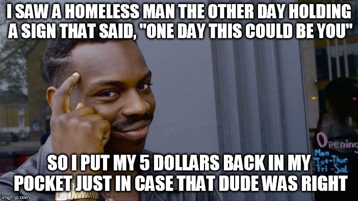 "Preparing for my future | I SAW A HOMELESS MAN THE OTHER DAY HOLDING A SIGN THAT SAID, ""ONE DAY THIS COULD BE YOU"" SO I PUT MY 5 DOLLARS BACK IN MY POCKET JUST IN CAS 