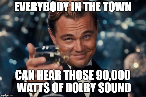 EVERYBODY IN THE TOWN CAN HEAR THOSE 90,000 WATTS OF DOLBY SOUND | image tagged in memes,leonardo dicaprio cheers | made w/ Imgflip meme maker