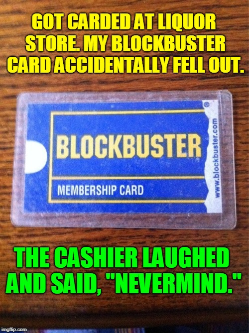 "I Miss Blockbuster: They had more Movies than Redbox | GOT CARDED AT LIQUOR STORE. MY BLOCKBUSTER CARD ACCIDENTALLY FELL OUT. THE CASHIER LAUGHED AND SAID, ""NEVERMIND."" 