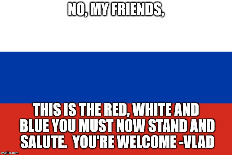 Russian Flag | NO, MY FRIENDS, THIS IS THE RED, WHITE AND BLUE YOU MUST NOW STAND AND SALUTE.  YOU'RE WELCOME -VLAD | image tagged in russian flag | made w/ Imgflip meme maker