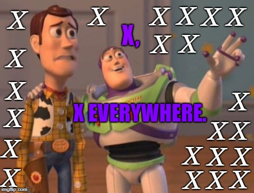 X, X Everywhere (22 Txtboxes Added!) | X, X EVERYWHERE. X X X X X X X X X X X X X X X X X X X X X X | image tagged in memes,x x everywhere | made w/ Imgflip meme maker