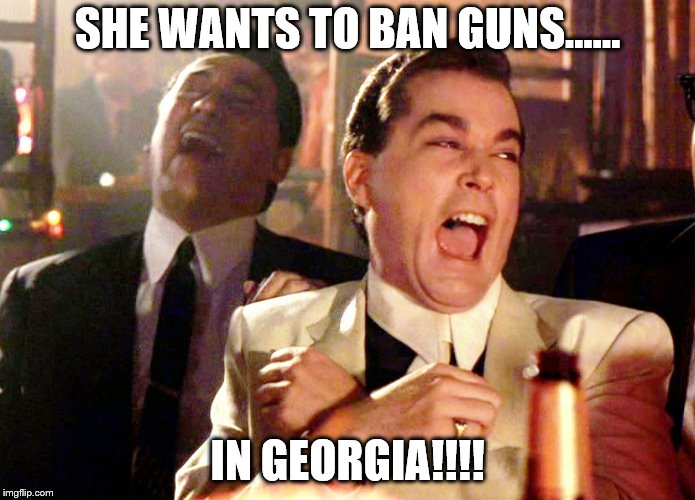Good Fellas Hilarious Meme | SHE WANTS TO BAN GUNS...... IN GEORGIA!!!! | image tagged in memes,good fellas hilarious | made w/ Imgflip meme maker