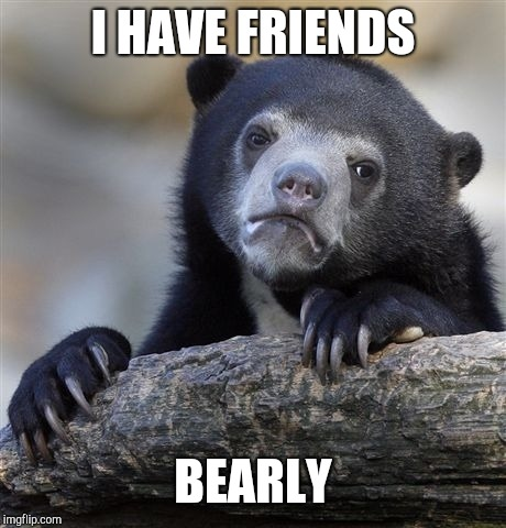 Confession Bear Meme | I HAVE FRIENDS BEARLY | image tagged in memes,confession bear | made w/ Imgflip meme maker