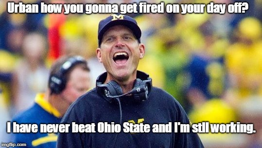 Urban how you gonna get fired on your day off? I have never beat Ohio State and I'm stll working. | image tagged in coach harbaugh | made w/ Imgflip meme maker