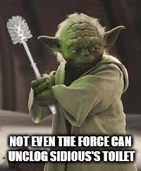Brush yoda | NOT EVEN THE FORCE CAN UNCLOG SIDIOUS'S TOILET | image tagged in brush yoda | made w/ Imgflip meme maker