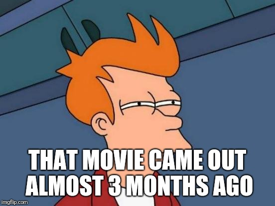 Futurama Fry Meme | THAT MOVIE CAME OUT ALMOST 3 MONTHS AGO | image tagged in memes,futurama fry | made w/ Imgflip meme maker
