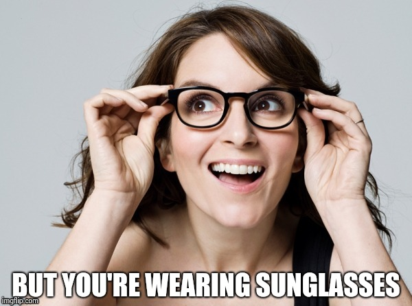 Tina , oh really | BUT YOU'RE WEARING SUNGLASSES | image tagged in tina,oh really | made w/ Imgflip meme maker