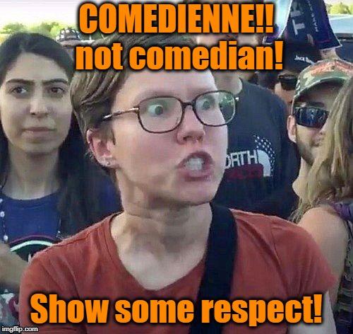 Triggered feminist | COMEDIENNE!! not comedian! Show some respect! | image tagged in triggered feminist | made w/ Imgflip meme maker