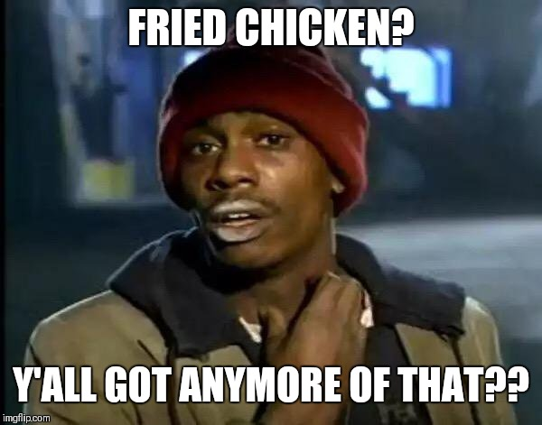 Y'all Got Any More Of That Meme | FRIED CHICKEN? Y'ALL GOT ANYMORE OF THAT?? | image tagged in memes,y'all got any more of that | made w/ Imgflip meme maker