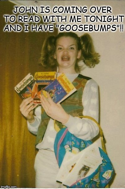 "John is coming over to read with me tonight and I have ""Goosebumps""!! 