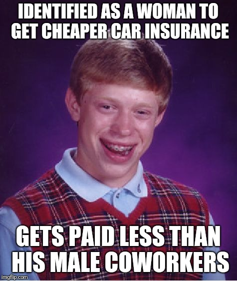 Bad Luck Brian Meme | IDENTIFIED AS A WOMAN TO GET CHEAPER CAR INSURANCE GETS PAID LESS THAN HIS MALE COWORKERS | image tagged in memes,bad luck brian | made w/ Imgflip meme maker